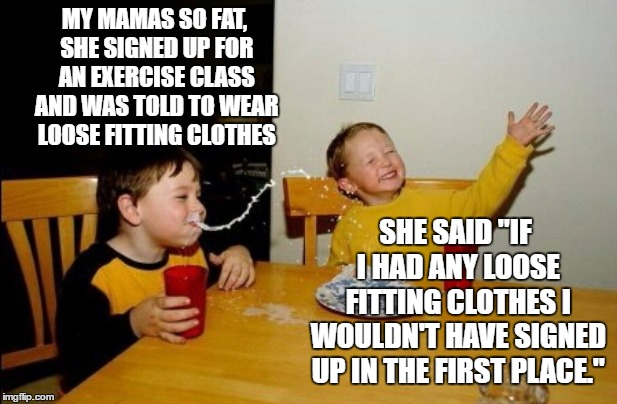 "Yo Mamas So Fat | MY MAMAS SO FAT, SHE SIGNED UP FOR AN EXERCISE CLASS AND WAS TOLD TO WEAR LOOSE FITTING CLOTHES SHE SAID ""IF I HAD ANY LOOSE FITTING CLOTHES 