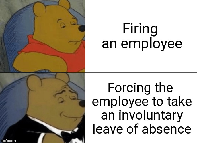 I FIRE THEE, EMPLOYEES! | Firing an employee Forcing the employee to take an involuntary leave of absence | image tagged in memes,tuxedo winnie the pooh | made w/ Imgflip meme maker