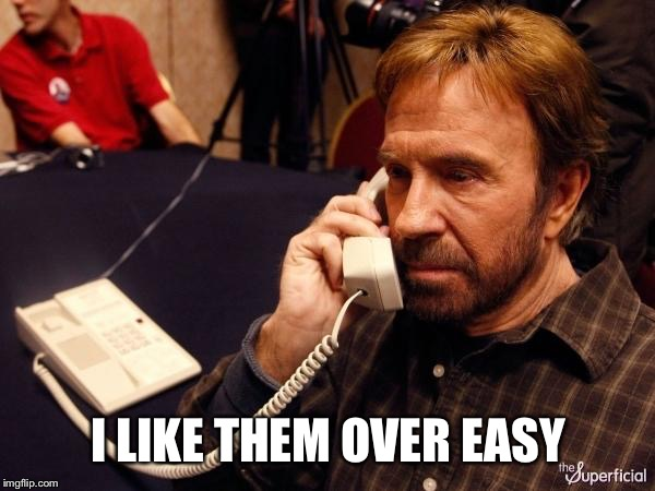 Chuck Norris Phone Meme | I LIKE THEM OVER EASY | image tagged in memes,chuck norris phone,chuck norris | made w/ Imgflip meme maker