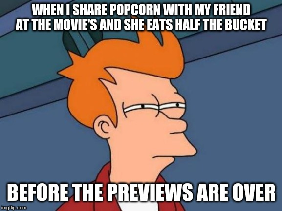 Futurama Fry Meme |  WHEN I SHARE POPCORN WITH MY FRIEND AT THE MOVIE'S AND SHE EATS HALF THE BUCKET; BEFORE THE PREVIEWS ARE OVER | image tagged in memes,futurama fry | made w/ Imgflip meme maker