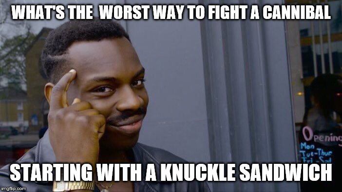 Anyone hungry for a midnight snack | WHAT'S THE  WORST WAY TO FIGHT A CANNIBAL STARTING WITH A KNUCKLE SANDWICH | image tagged in memes,roll safe think about it | made w/ Imgflip meme maker
