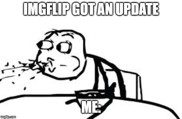 Cereal Guy Spitting Meme | IMGFLIP GOT AN UPDATE ME: | image tagged in memes,cereal guy spitting | made w/ Imgflip meme maker