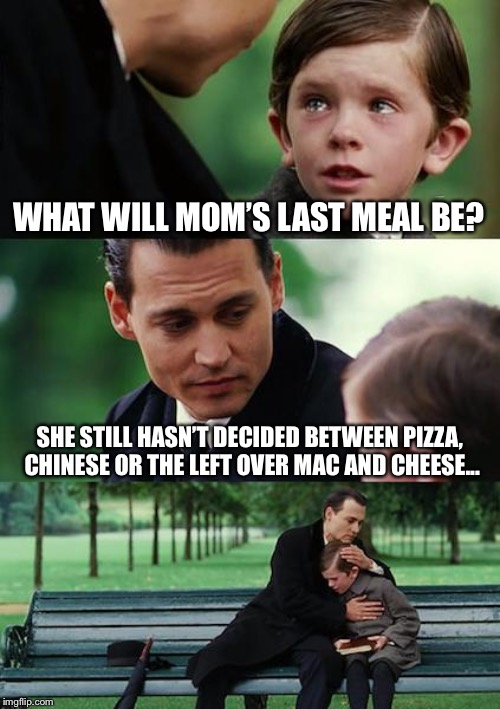 Finding Neverland Meme | WHAT WILL MOM'S LAST MEAL BE? SHE STILL HASN'T DECIDED BETWEEN PIZZA, CHINESE OR THE LEFT OVER MAC AND CHEESE... | image tagged in memes,finding neverland | made w/ Imgflip meme maker
