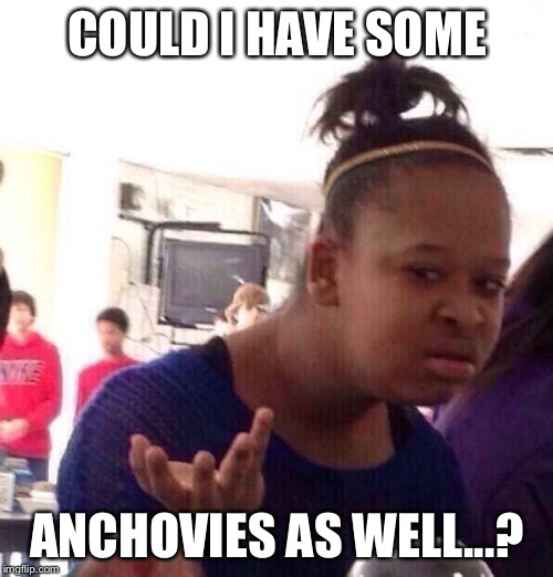 Black Girl Wat Meme | COULD I HAVE SOME ANCHOVIES AS WELL...? | image tagged in memes,black girl wat | made w/ Imgflip meme maker
