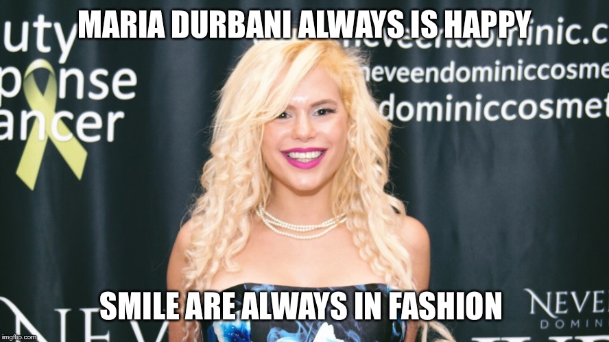 Maria Durbani is always happy | MARIA DURBANI ALWAYS IS HAPPY SMILE ARE ALWAYS IN FASHION | image tagged in maria durbani,durbani,happy,fashion,quotes,smile | made w/ Imgflip meme maker