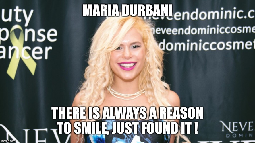 Maria Durbani - Smile | MARIA DURBANI THERE IS ALWAYS A REASON TO SMILE, JUST FOUND IT ! | image tagged in maria durbani,durbani,smile,fun,funny,happy | made w/ Imgflip meme maker