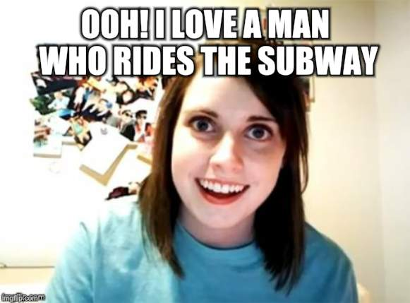 Overly Attached Girlfriend | OOH! I LOVE A MAN WHO RIDES THE SUBWAY! | image tagged in overly attached girlfriend | made w/ Imgflip meme maker