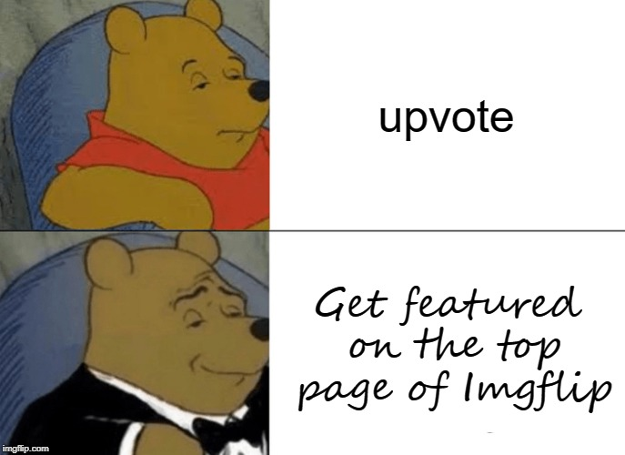 Tuxedo Winnie The Pooh | upvote Get featured on the top page of Imgflip | image tagged in memes,tuxedo winnie the pooh | made w/ Imgflip meme maker
