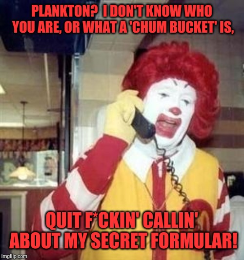 Ronald McDonald Temp |  PLANKTON?  I DON'T KNOW WHO YOU ARE, OR WHAT A 'CHUM BUCKET' IS, QUIT F*CKIN' CALLIN' ABOUT MY SECRET FORMULAR! | image tagged in ronald mcdonald temp | made w/ Imgflip meme maker