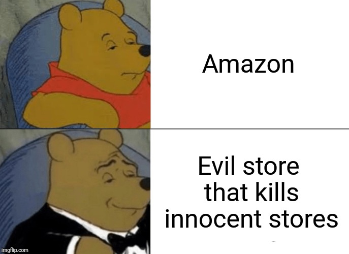 Tuxedo Winnie The Pooh |  Amazon; Evil store that kills innocent stores | image tagged in memes,tuxedo winnie the pooh,amazon | made w/ Imgflip meme maker