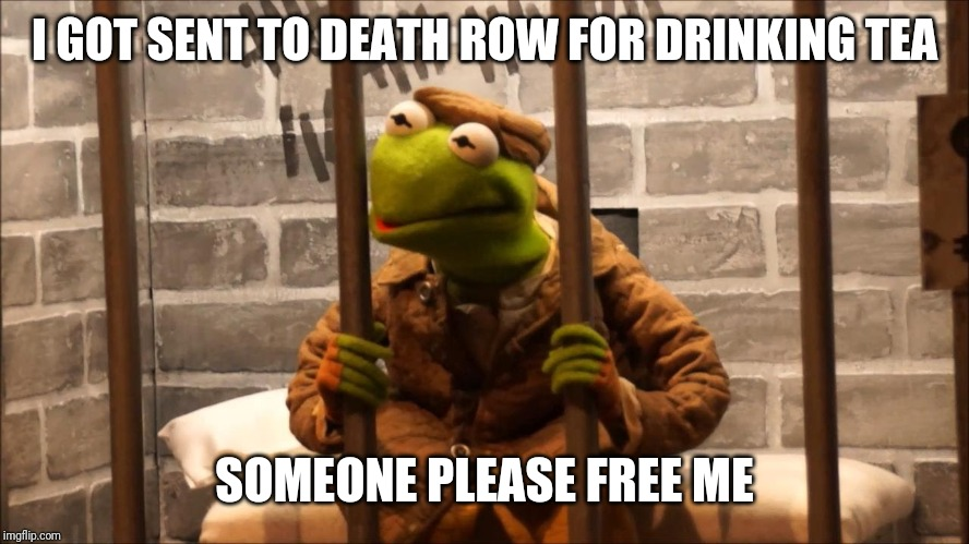 Kermit in jail | I GOT SENT TO DEATH ROW FOR DRINKING TEA SOMEONE PLEASE FREE ME | image tagged in kermit in jail | made w/ Imgflip meme maker