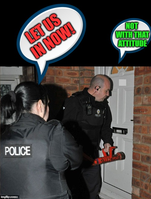 let us in now! | LET US IN NOW! NOT WITH THAT ATTITUDE | image tagged in police,raid | made w/ Imgflip meme maker