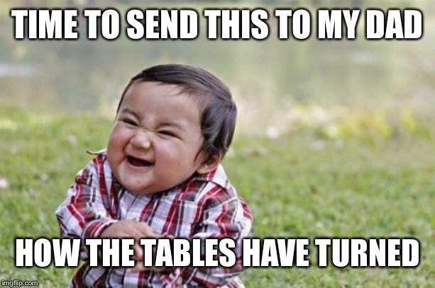 Evil Toddler Meme | TIME TO SEND THIS TO MY DAD HOW THE TABLES HAVE TURNED | image tagged in memes,evil toddler | made w/ Imgflip meme maker