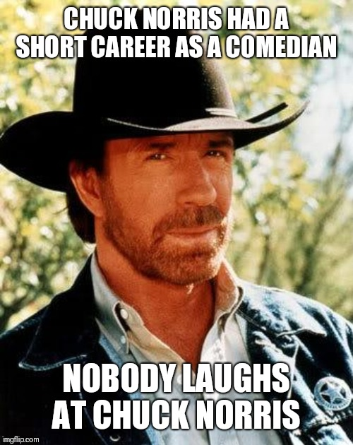 Chuck Norris | CHUCK NORRIS HAD A SHORT CAREER AS A COMEDIAN NOBODY LAUGHS AT CHUCK NORRIS | image tagged in memes,chuck norris | made w/ Imgflip meme maker