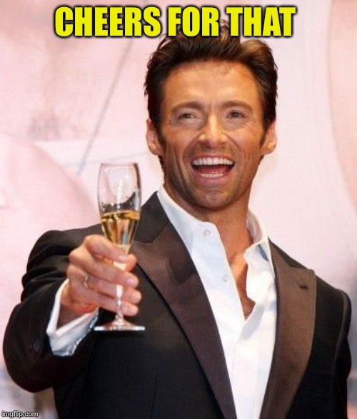 Hugh Jackman Cheers | CHEERS FOR THAT | image tagged in hugh jackman cheers | made w/ Imgflip meme maker