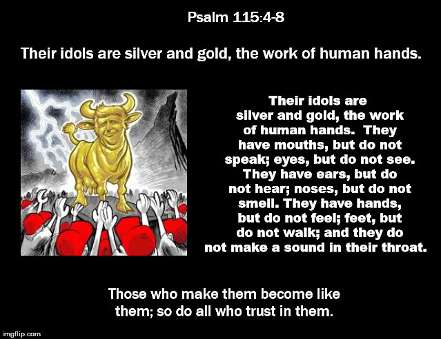 Psalm 115:4-8 | . | image tagged in god trump,mega,donald trump,election 2020,resist,theresistance | made w/ Imgflip meme maker
