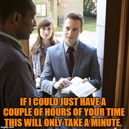 Jehova's Witnesses | IF I COULD JUST HAVE A COUPLE OF HOURS OF YOUR TIME THIS WILL ONLY TAKE A MINUTE. | image tagged in jehova's witnesses | made w/ Imgflip meme maker