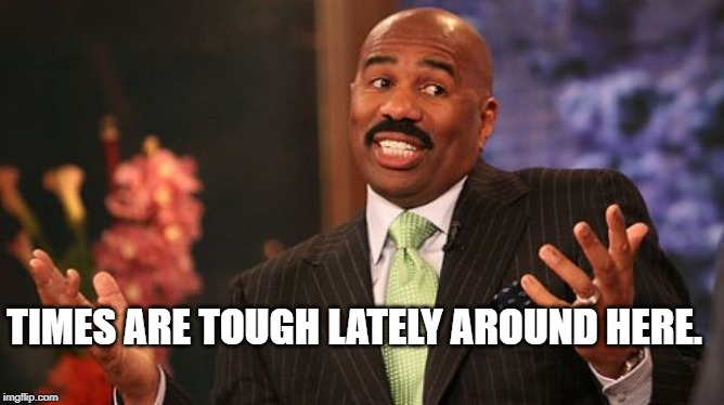 Steve Harvey Meme | TIMES ARE TOUGH LATELY AROUND HERE. | image tagged in memes,steve harvey | made w/ Imgflip meme maker
