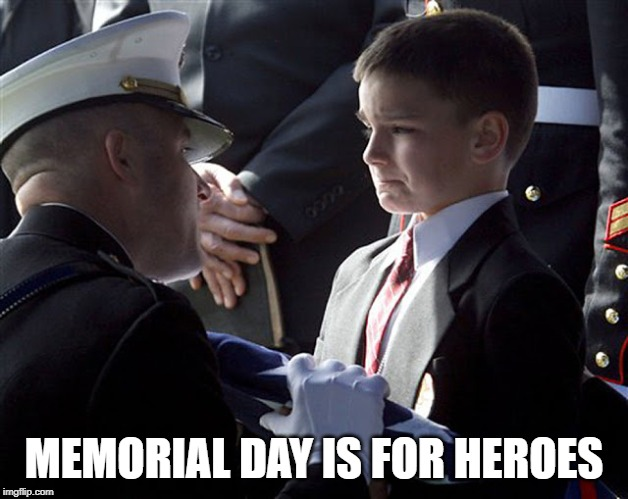 MEMORIAL DAY IS FOR HEROES | image tagged in memorial day,hero | made w/ Imgflip meme maker