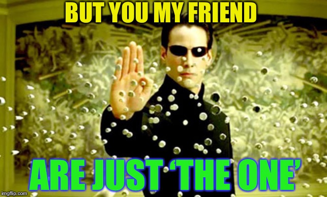 neo | BUT YOU MY FRIEND ARE JUST 'THE ONE' | image tagged in neo | made w/ Imgflip meme maker