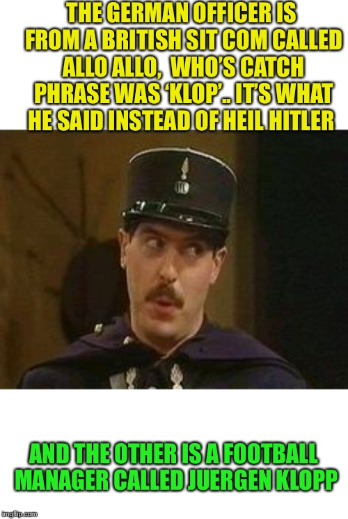 Allo Allo policeman | THE GERMAN OFFICER IS FROM A BRITISH SIT COM CALLED ALLO ALLO,  WHO'S CATCH PHRASE WAS 'KLOP'.. IT'S WHAT HE SAID INSTEAD OF HEIL HITLER AND | image tagged in allo allo policeman | made w/ Imgflip meme maker
