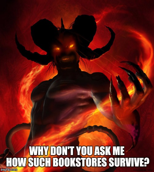 The Devil | WHY DON'T YOU ASK ME HOW SUCH BOOKSTORES SURVIVE? | image tagged in the devil | made w/ Imgflip meme maker