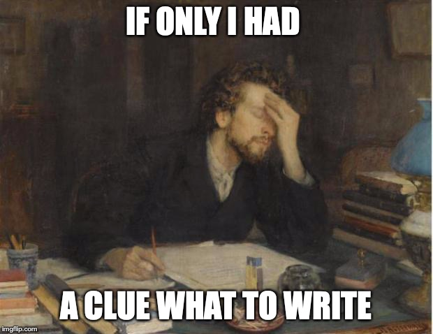 writer |  IF ONLY I HAD; A CLUE WHAT TO WRITE | image tagged in writer | made w/ Imgflip meme maker