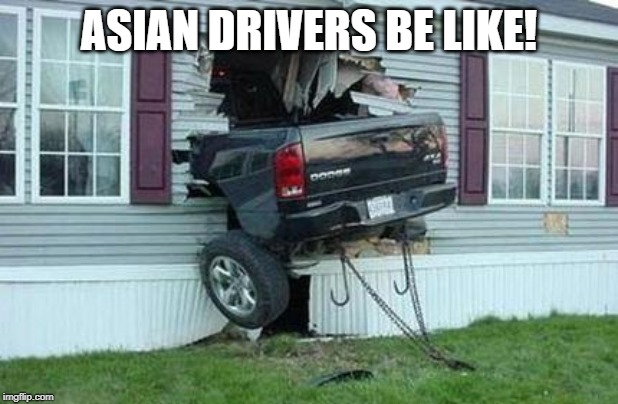 funny car crash | ASIAN DRIVERS BE LIKE! | image tagged in funny car crash | made w/ Imgflip meme maker
