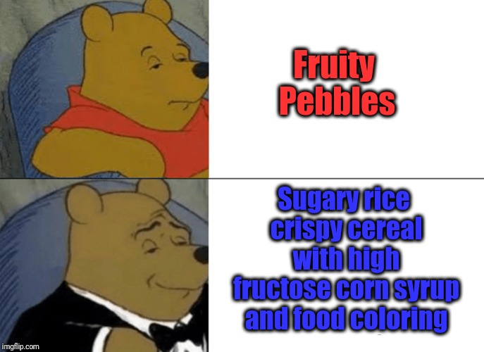 Tuxedo Winnie The Pooh Meme | Fruity Pebbles Sugary rice crispy cereal with high fructose corn syrup and food coloring | image tagged in memes,tuxedo winnie the pooh | made w/ Imgflip meme maker