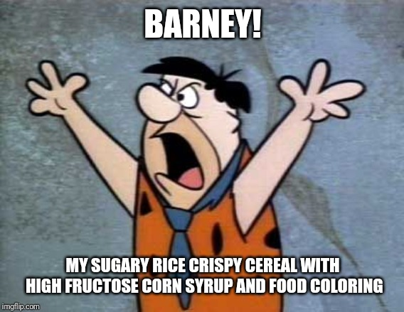 Fred Flintstone | BARNEY! MY SUGARY RICE CRISPY CEREAL WITH HIGH FRUCTOSE CORN SYRUP AND FOOD COLORING | image tagged in fred flintstone | made w/ Imgflip meme maker
