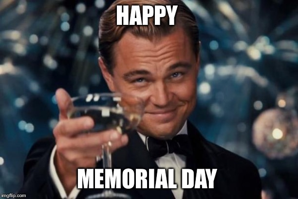 Leonardo Dicaprio Cheers Meme | HAPPY MEMORIAL DAY | image tagged in memes,leonardo dicaprio cheers | made w/ Imgflip meme maker