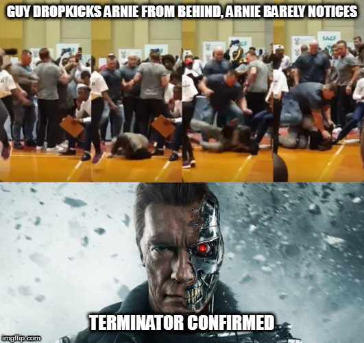 The truth revealed! | GUY DROPKICKS ARNIE FROM BEHIND, ARNIE BARELY NOTICES TERMINATOR CONFIRMED | image tagged in memes,arnold schwarzenegger,the terminator,truth,dropkick | made w/ Imgflip meme maker