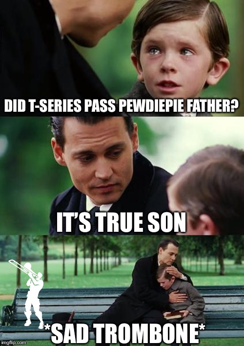 Finding Neverland | DID T-SERIES PASS PEWDIEPIE FATHER? IT'S TRUE SON *SAD TROMBONE* | image tagged in memes,finding neverland | made w/ Imgflip meme maker