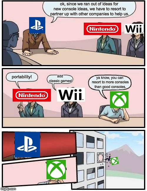 Playstation needs help |  ok, since we ran out of ideas for new console ideas, we have to resort to partner up with other companies to help us. portability! add classic games! ya know, you can resort to more consoles than good consoles. | image tagged in memes,boardroom meeting suggestion,playstation,xbox,wii,nintendo | made w/ Imgflip meme maker