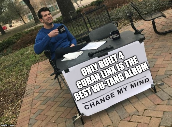 Wu-Tang Album | ONLY BUILT 4 CUBAN LINX IS THE BEST WU-TANG ALBUM | image tagged in change my mind crowder,wu tang | made w/ Imgflip meme maker