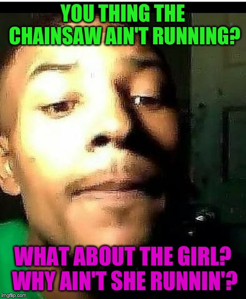 Whaat | YOU THING THE CHAINSAW AIN'T RUNNING? WHAT ABOUT THE GIRL? WHY AIN'T SHE RUNNIN'? | image tagged in whaat | made w/ Imgflip meme maker