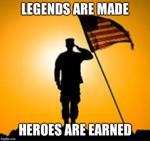 Happy memorial day  I respect all soldiers those who have died for our country and those who lived those who are in combat | LEGENDS ARE MADE HEROES ARE EARNED | image tagged in soilder,america,poem,reality | made w/ Imgflip meme maker