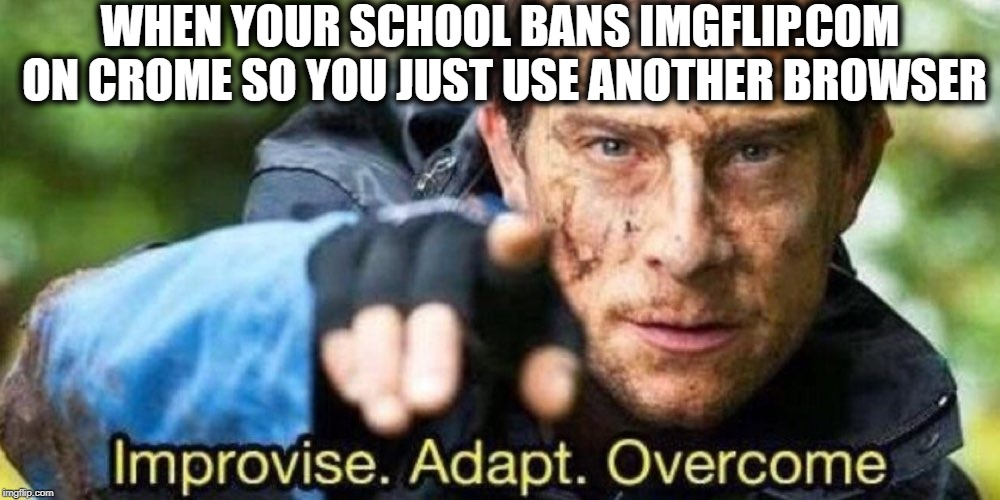This is what i do | WHEN YOUR SCHOOL BANS IMGFLIP.COM ON CROME SO YOU JUST USE ANOTHER BROWSER | image tagged in improvise adapt overcome | made w/ Imgflip meme maker