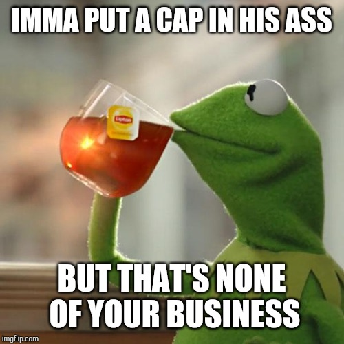 But Thats None Of My Business Meme | IMMA PUT A CAP IN HIS ASS BUT THAT'S NONE OF YOUR BUSINESS | image tagged in memes,but thats none of my business,kermit the frog | made w/ Imgflip meme maker