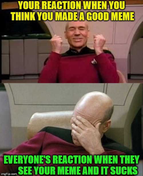 MemeMe My Sharona | YOUR REACTION WHEN YOU THINK YOU MADE A GOOD MEME EVERYONE'S REACTION WHEN THEY       SEE YOUR MEME AND IT SUCKS | image tagged in memes,captain picard facepalm,happy picard,80s music,70's | made w/ Imgflip meme maker