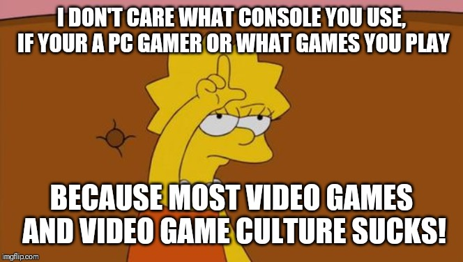 Nobody cares what you play or what you use to play it on | I DON'T CARE WHAT CONSOLE YOU USE, IF YOUR A PC GAMER OR WHAT GAMES YOU PLAY BECAUSE MOST VIDEO GAMES AND VIDEO GAME CULTURE SUCKS! | image tagged in lisa simpson loser,memes,gamers,gamers rise up,gamers are oppressed,gamer | made w/ Imgflip meme maker