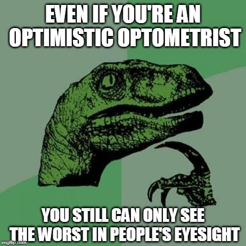 Optimistic optometrist paradox | EVEN IF YOU'RE AN OPTIMISTIC OPTOMETRIST YOU STILL CAN ONLY SEE THE WORST IN PEOPLE'S EYESIGHT | image tagged in memes,philosoraptor,optimistic,optometrist,paradox | made w/ Imgflip meme maker