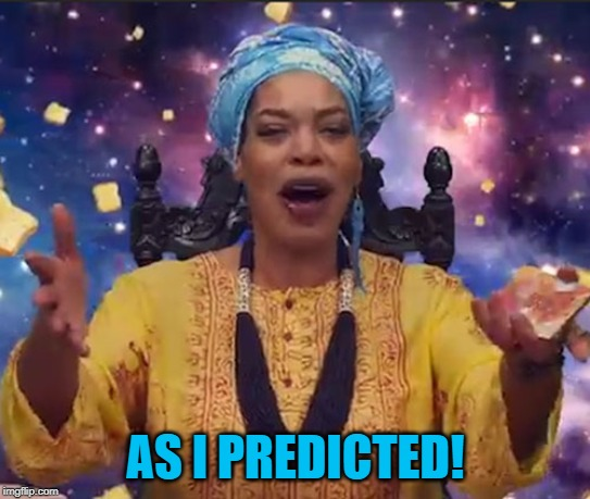 Miss Cleo | AS I PREDICTED! | image tagged in miss cleo | made w/ Imgflip meme maker