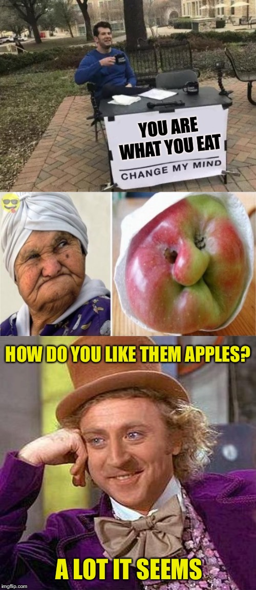Or is it, you eat what you are? | YOU ARE WHAT YOU EAT HOW DO YOU LIKE THEM APPLES? A LOT IT SEEMS | image tagged in creepy condescending wonka,change my mind,you are what you eat,apple,faces,close enough | made w/ Imgflip meme maker