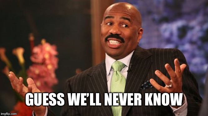 GUESS WE'LL NEVER KNOW | image tagged in memes,steve harvey | made w/ Imgflip meme maker