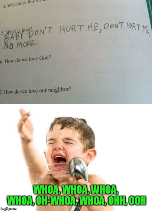 What is love? The kid just loves the song by Hadda-way too much. | WHOA, WHOA, WHOA, WHOA, OH-WHOA, WHOA, OHH, OOH | image tagged in singing in shower,memes,what is love,haddaway,baby dont hurt me no more,exam fail | made w/ Imgflip meme maker