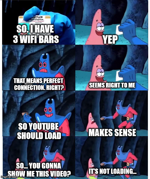 Patrick and his WIFI | SO. I HAVE 3 WIFI BARS SO... YOU GONNA SHOW ME THIS VIDEO? YEP THAT MEANS PERFECT CONNECTION. RIGHT? SEEMS RIGHT TO ME SO YOUTUBE SHOULD LOA | image tagged in patrick not my wallet | made w/ Imgflip meme maker