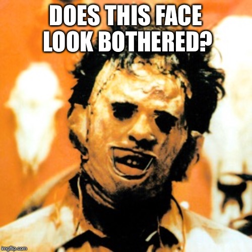 Leatherface  | DOES THIS FACE LOOK BOTHERED? | image tagged in leatherface | made w/ Imgflip meme maker