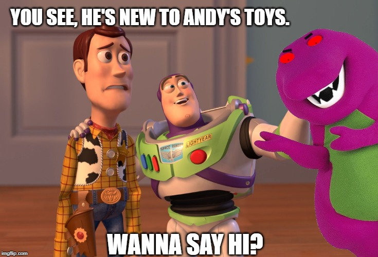 New Toy |  YOU SEE, HE'S NEW TO ANDY'S TOYS. WANNA SAY HI? | image tagged in toy story,funny,barney,barney the dinosaur,new toy,weird | made w/ Imgflip meme maker