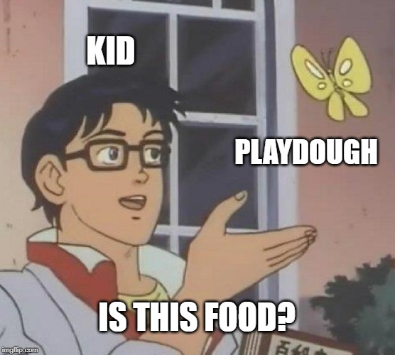 everyone at some point in their life | KID PLAYDOUGH IS THIS FOOD? | image tagged in memes,is this a pigeon,playdough | made w/ Imgflip meme maker